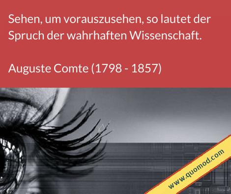 Zitat von Auguste Comte: Sehen, um vorauszusehen, so lautet der Spruch der wahrhaften Wissenschaft.