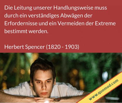 Zitat von Herbert Spencer: Die Leitung unserer Handlungsweise muss durch ein verständiges Abwägen der Erfordernisse und ein Vermeiden der Extreme bestimmt werden.