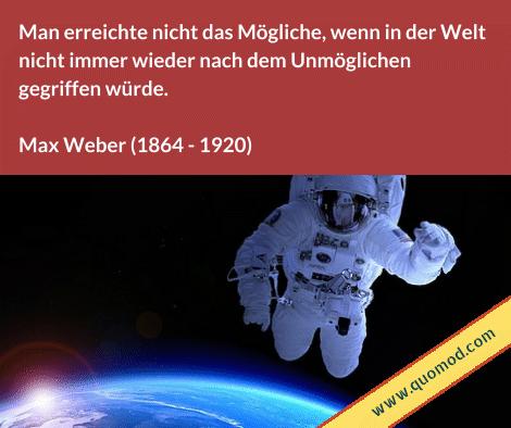 Zitat von Max Weber: Man erreichte nicht das Mögliche, wenn in der Welt nicht immer wieder nach dem Unmöglichen gegriffen würde.