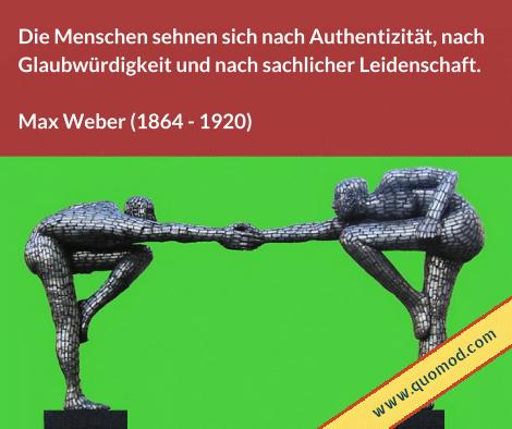 Zitat von Max Weber: Die Menschen sehnen sich nach Authentizität, nach Glaubwürdigkeit und nach sachlicher Leidenschaft.