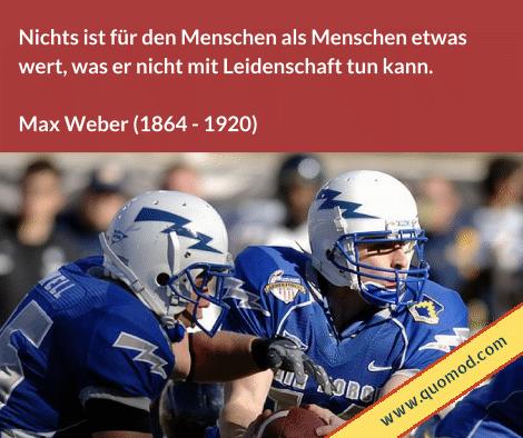 Zitat von Max Weber: Nichts ist für den Menschen etwas wert, was er nicht mit Leidenschaft tun kann.