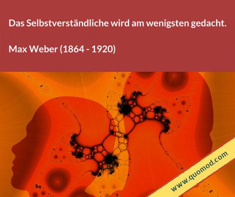 Zitat von Max Weber: Das Selbstverständliche wird am wenigsten gedacht.